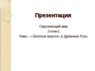 Презентация Окружающий мир3 классТема – «Золотые ворота» в Древнюю Русь.