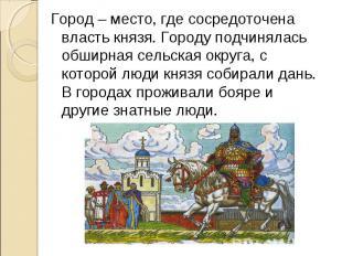 Город – место, где сосредоточена власть князя. Городу подчинялась обширная сельс