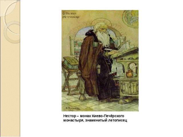 Нестор – монах Киево-Печёрского монастыря, знаменитый летописец