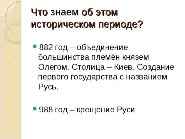Что знаем об этом историческом периоде? 882 год – объединение большинства племён князем Олегом. Столица – Киев. Создание первого государства с названием Русь.988 год – крещение Руси