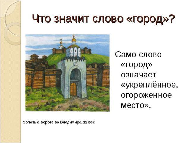 Что значит слово «город»? Само слово «город» означает «укреплённое, огороженное место». Золотые ворота во Владимире. 12 век