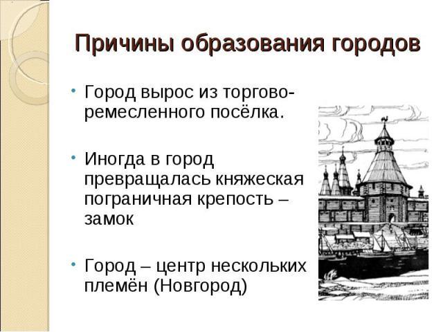 Причины образования городов Город вырос из торгово-ремесленного посёлка.Иногда в город превращалась княжеская пограничная крепость – замокГород – центр нескольких племён (Новгород)