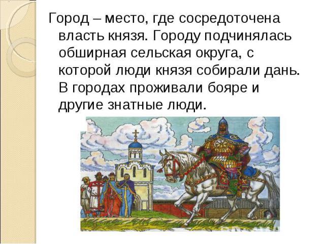 Город – место, где сосредоточена власть князя. Городу подчинялась обширная сельская округа, с которой люди князя собирали дань. В городах проживали бояре и другие знатные люди.