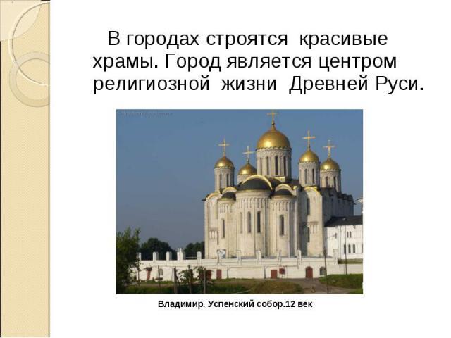 В городах строятся красивые храмы. Город является центром религиозной жизни Древней Руси. Владимир. Успенский собор.12 век