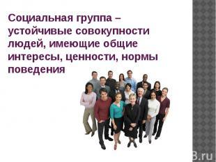 Социальная группа – устойчивые совокупности людей, имеющие общие интересы, ценно