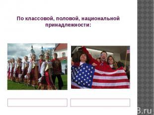 По классовой, половой, национальной принадлежности:Мы - группы