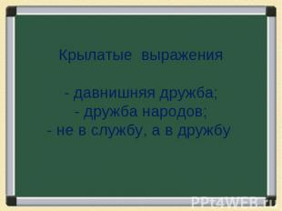 Крылатые выражения- давнишняя дружба;- дружба народов;- не в службу, а в дружбу