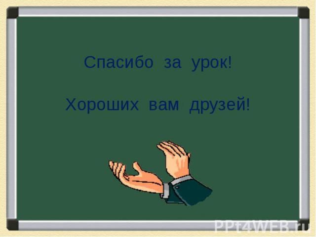 Спасибо за урок!Хороших вам друзей!