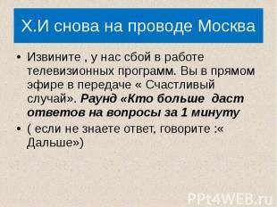 X.И снова на проводе Москва Извините , у нас сбой в работе телевизионных програм