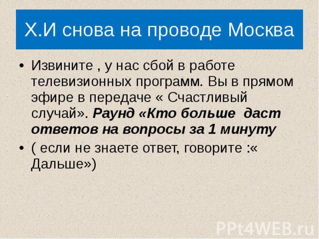 X.И снова на проводе Москва Извините , у нас сбой в работе телевизионных программ. Вы в прямом эфире в передаче « Счастливый случай». Раунд «Кто больше даст ответов на вопросы за 1 минуту( если не знаете ответ, говорите :« Дальше»)