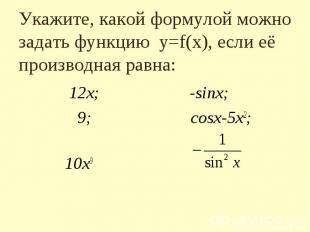Укажите, какой формулой можно задать функцию y=f(x), если eё производная равна: