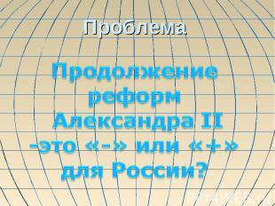 Проблема Продолжение реформ Александра II-это «-» или «+»для России?