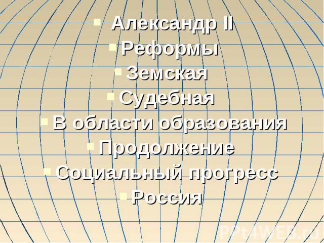 Александр IIРеформыЗемская Судебная В области образованияПродолжение Социальный прогресс Россия