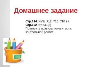 Домашнее задание Стр.114. №№ 712, 713, 716 в,гСтр.102 № 632(3)Повторить правила,