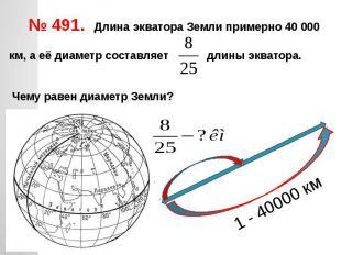 № 491. Длина экватора Земли примерно 40 000 км, а её диаметр составляет длины эк