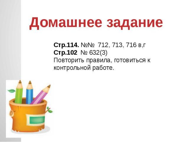Домашнее задание Стр.114. №№ 712, 713, 716 в,гСтр.102 № 632(3)Повторить правила, готовиться к контрольной работе.