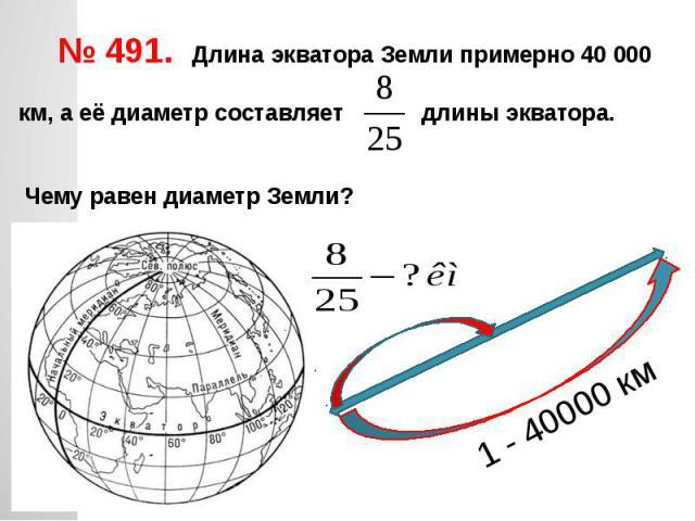 № 491. Длина экватора Земли примерно 40 000 км, а её диаметр составляет длины экватора. Чему равен диаметр Земли?