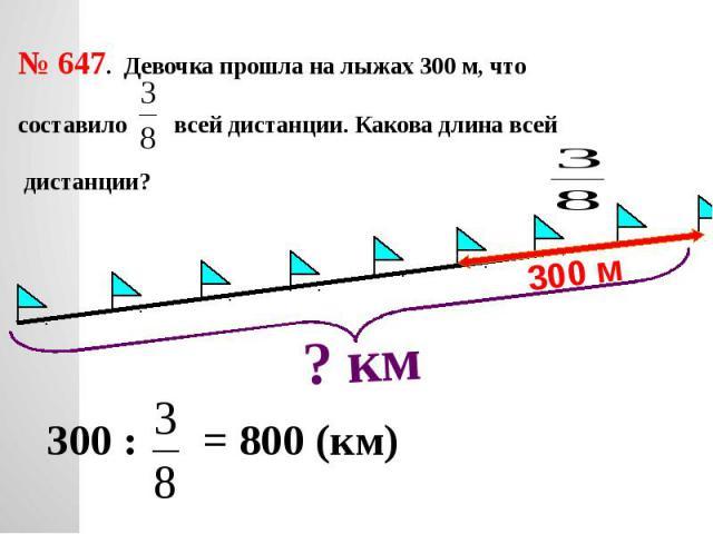 № 647. Девочка прошла на лыжах 300 м, что составило всей дистанции. Какова длина всей дистанции?