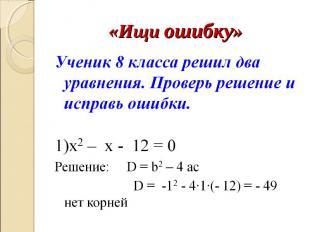 «Ищи ошибку» Ученик 8 класса решил два уравнения. Проверь решение и исправь ошиб