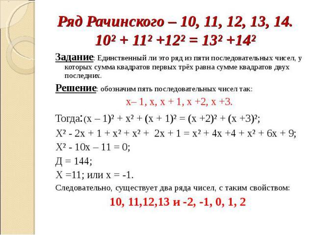 Ряд Рачинского – 10, 11, 12, 13, 14.10² + 11² +12² = 13² +14² Задание: Единственный ли это ряд из пяти последовательных чисел, у которых сумма квадратов первых трёх равна сумме квадратов двух последних.Решение: обозначим пять последовательных чисел …