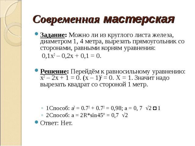 Задание: Можно ли из круглого листа железа, диаметром 1, 4 метра, вырезать прямоугольник со сторонами, равными корням уравнения: 0,1х2 – 0,2х + 0,1 = 0.Решение: Перейдём к равносильному уравнению: х2 – 2х + 1 = 0. (х – 1)2 = 0. Х = 1. Значит надо вы…