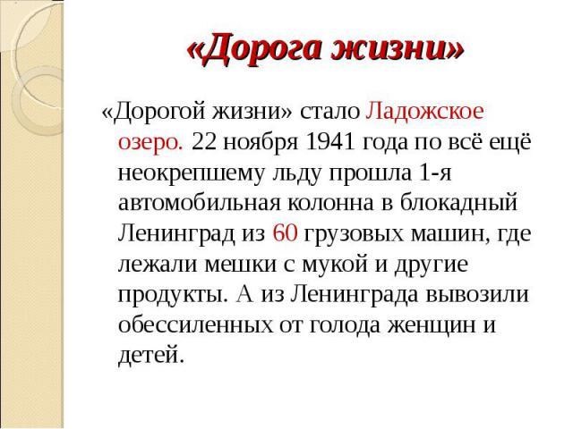 «Дорогой жизни» стало Ладожское озеро. 22 ноября 1941 года по всё ещё неокрепшему льду прошла 1-я автомобильная колонна в блокадный Ленинград из 60 грузовых машин, где лежали мешки с мукой и другие продукты. А из Ленинграда вывозили обессиленных от …