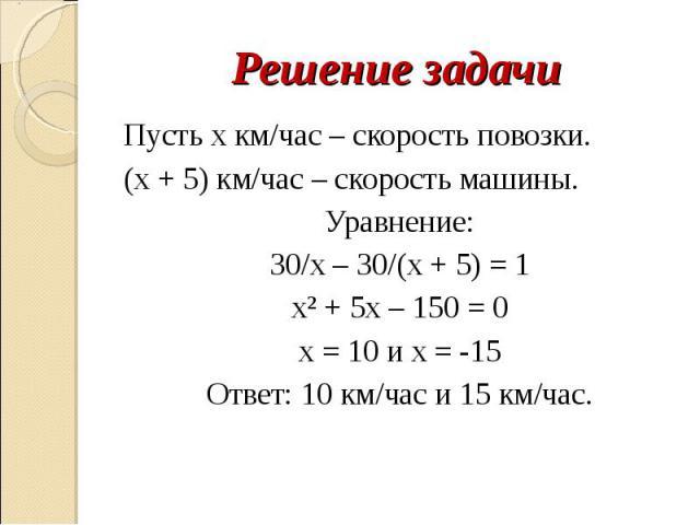 Решение задачи Пусть х км/час – скорость повозки.(х + 5) км/час – скорость машины.Уравнение:30/х – 30/(х + 5) = 1х² + 5х – 150 = 0х = 10 и х = -15Ответ: 10 км/час и 15 км/час.