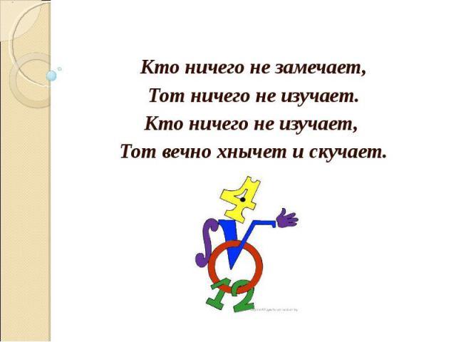 Кто ничего не замечает,Тот ничего не изучает.Кто ничего не изучает, Тот вечно хнычет и скучает.