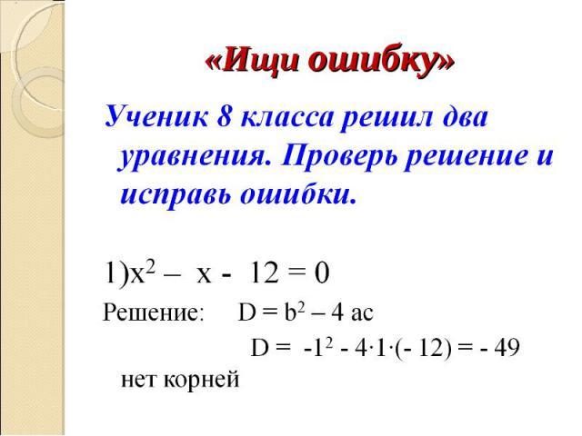 «Ищи ошибку» Ученик 8 класса решил два уравнения. Проверь решение и исправь ошибки.1)х2 – x - 12 = 0 Решение: D = b2 – 4 ac D = -12 - 4∙1∙(- 12) = - 49 нет корней