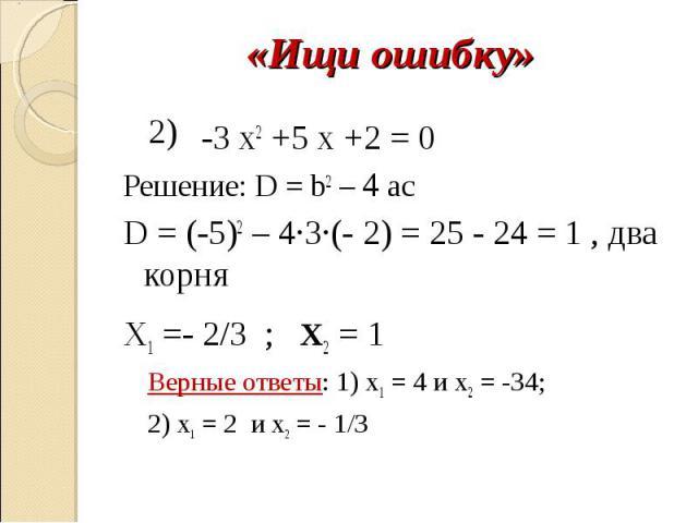 «Ищи ошибку» -3 х2 +5 x +2 = 0Решение: D = b2 – 4 acD = (-5)2 – 4∙3∙(- 2) = 25 - 24 = 1 , два корняX1 =- 2/3 ; x2 = 1Верные ответы: 1) х1 = 4 и х2 = -34;2) х1 = 2 и х2 = - 1/3
