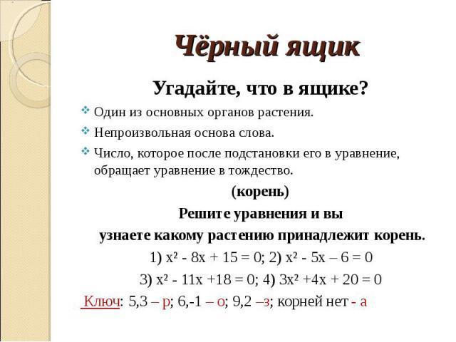 Угадайте, что в ящике?Один из основных органов растения.Непроизвольная основа слова.Число, которое после подстановки его в уравнение, обращает уравнение в тождество.(корень)Решите уравнения и вы узнаете какому растению принадлежит корень.1) х² - 8х …