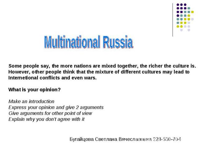 Multinational Russia Some people say, the more nations are mixed together, the richer the culture is.However, other people think that the mixture of different cultures may lead toInternetional conflicts and even wars.What is your opinion?Make an int…