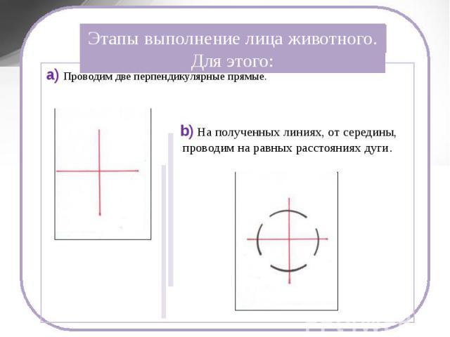 Этапы выполнение лица животного. Для этого: a) Проводим две перпендикулярные прямые. b) На полученных линиях, от середины, проводим на равных расстояниях дуги.