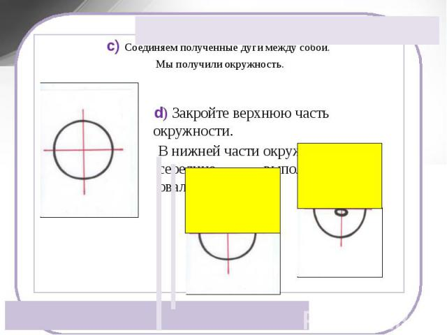 c) Соединяем полученные дуги между собой. Мы получили окружность. d) Закройте верхнюю часть окружности. В нижней части окружности, на середине, выполняем нос – овал.