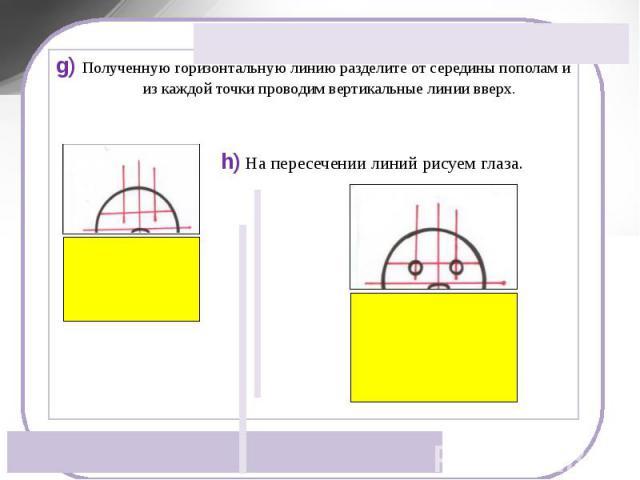 g) Полученную горизонтальную линию разделите от середины пополам и из каждой точки проводим вертикальные линии вверх.