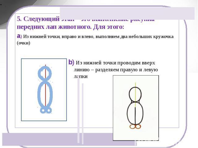 5. Следующий этап – это выполнение рисунка передних лап животного. Для этого:a) Из нижней точки, вправо и влево, выполняем два небольших кружочка (очки) b) Из нижней точки проводим вверх линию – разделяем правую и левую лапки