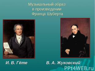 Музыкальный образ в произведении Франца Шуберта И. В. Гёте В. А. Жуковский