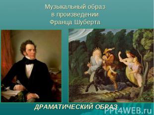Музыкальный образ в произведении Франца ШубертаМузыкальный образ в произведении