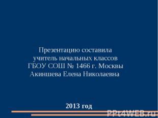 Презентацию составила учитель начальных классов ГБОУ СОШ № 1466 г. Москвы Акинше