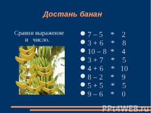 Достань банан Сравни выражение и число. 7 – 5 * 2 3 + 6 * 810 – 8 * 43 + 7 * 54