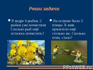 Реши задачи В ведре 4 рыбки. 2 рыбки уже почистили Сколько рыб ещё осталось почи
