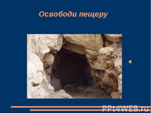 Освободи пещеру