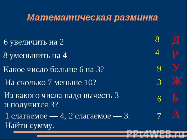 Математическая разминка 6 увеличить на 2 8 уменьшить на 4 Какое число больше 6 на 3? На сколько 7 меньше 10? Из какого числа надо вычесть 3и получится 3? 1 слагаемое — 4, 2 слагаемое — 3.Найти сумму.