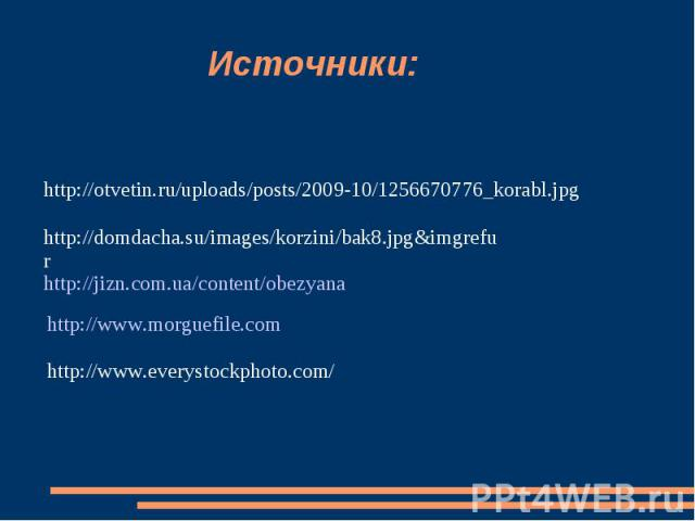 Источники: http://otvetin.ru/uploads/posts/2009-10/1256670776_korabl.jpg http://domdacha.su/images/korzini/bak8.jpg&imgrefur http://jizn.com.ua/content/obezyana http://www.morguefile.comhttp://www.everystockphoto.com/