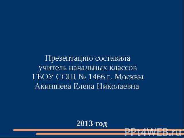 Презентацию составила учитель начальных классов ГБОУ СОШ № 1466 г. Москвы Акиншева Елена Николаевна 2013 год