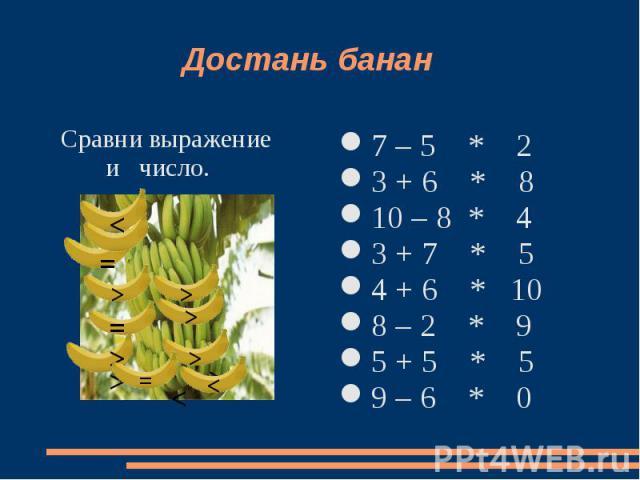 Достань банан Сравни выражение и число. 7 – 5 * 2 3 + 6 * 810 – 8 * 43 + 7 * 54 + 6 * 108 – 2 * 95 + 5 * 59 – 6 * 0