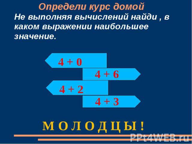 Определи курс домойНе выполняя вычислений найди , в каком выражении наибольшее значение. М О Л О Д Ц Ы !
