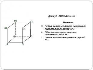 Дан куб ABCDA1B1C1D1 Укажите:Рёбра, которые лежат на прямых, параллельных ребру