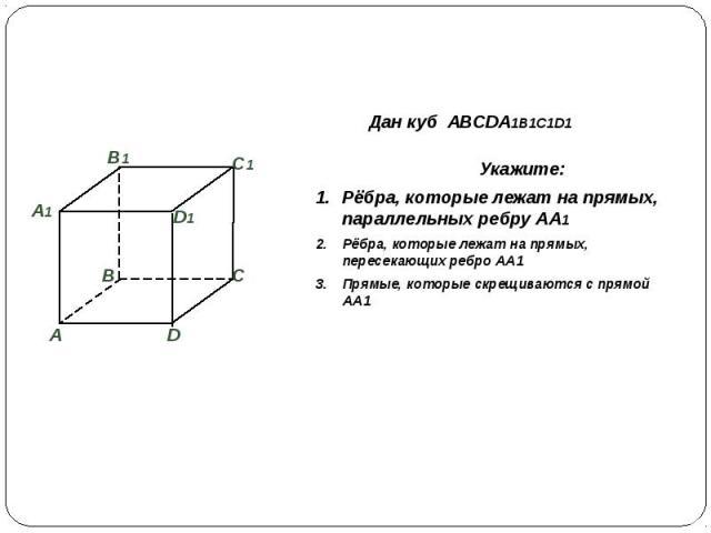 Дан куб ABCDA1B1C1D1 Укажите:Рёбра, которые лежат на прямых, параллельных ребру АА1 Рёбра, которые лежат на прямых, пересекающих ребро АА1 Прямые, которые скрещиваются с прямой АА1