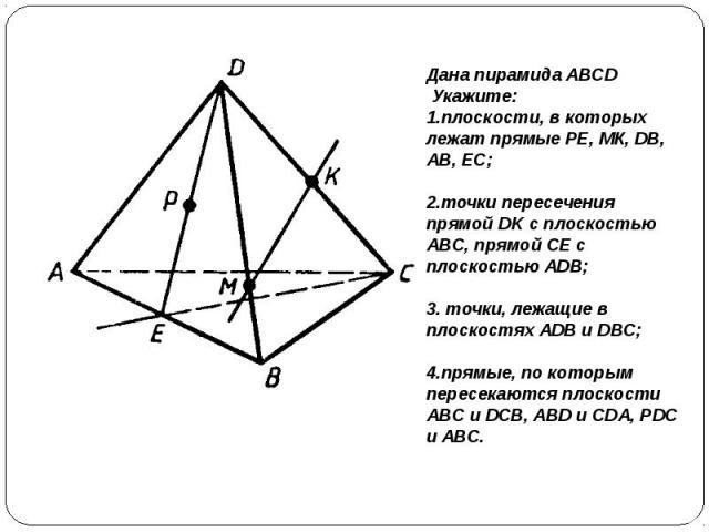 Дана пирамида ABCD Укажите: 1.плоскости, в которых лежат прямые РЕ, МК, DB, АВ, ЕС; 2.точки пересечения прямой DK с плоскостью ABC, прямой СЕ с плоскостью ADB; 3. точки, лежащие в плоскостях ADB и DBC; 4.прямые, по которым пересекаются плоскости ABC…